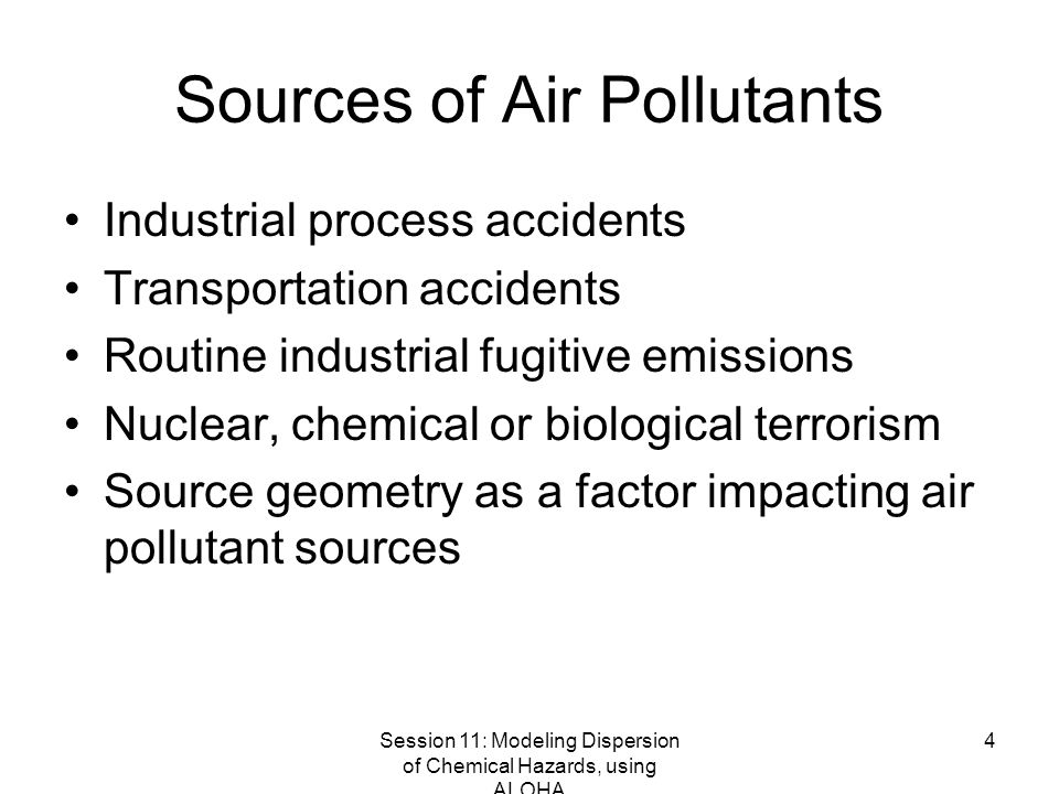 Session 11: Modeling Dispersion of Chemical Hazards, using ALOHA 4 Sources of Air Pollutants Industrial process accidents Transportation accidents Routine industrial fugitive emissions Nuclear, chemical or biological terrorism Source geometry as a factor impacting air pollutant sources