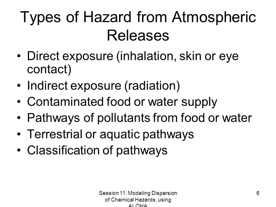 Session 11: Modeling Dispersion of Chemical Hazards, using ALOHA 17 Dispersion Model Results Footprints (concentration isopleths) Dose or dose rate Deposition isopleths Probabilities of exposure