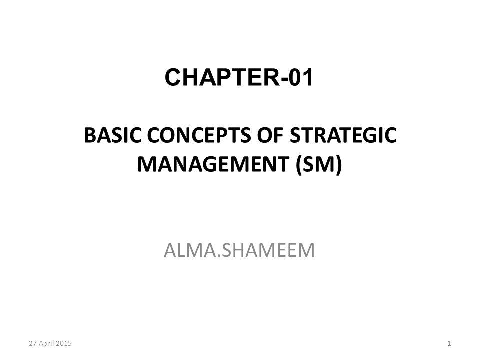 1 CHAPTER-01 BASIC CONCEPTS OF STRATEGIC MANAGEMENT (SM) ALMA.SHAMEEM 27 April 2015