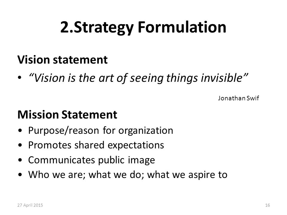 """16 2.Strategy Formulation Vision statement """"Vision is the art of seeing things invisible"""" Jonathan Swif Mission Statement Purpose/reason for organizat"""