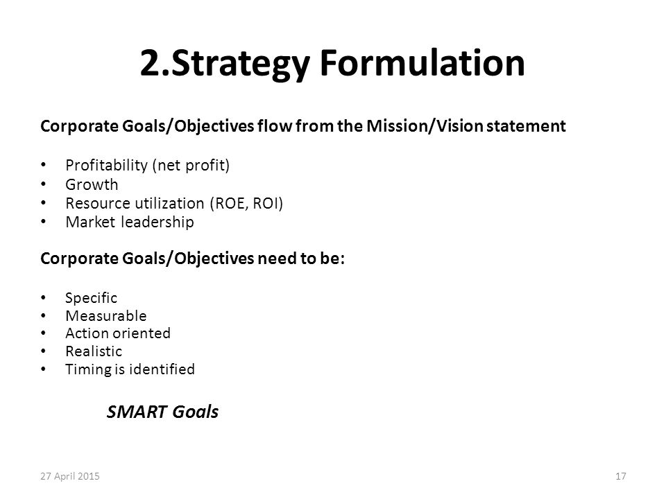 17 2.Strategy Formulation Corporate Goals/Objectives flow from the Mission/Vision statement Profitability (net profit) Growth Resource utilization (RO