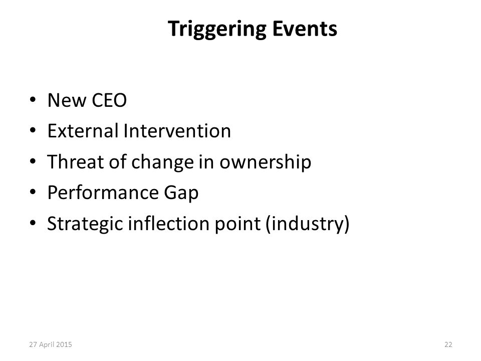 22 Triggering Events New CEO External Intervention Threat of change in ownership Performance Gap Strategic inflection point (industry) 27 April 2015