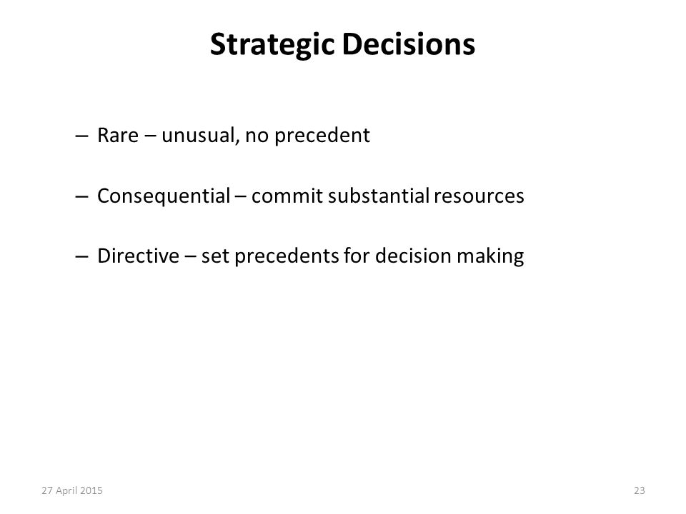 23 Strategic Decisions – Rare – unusual, no precedent – Consequential – commit substantial resources – Directive – set precedents for decision making