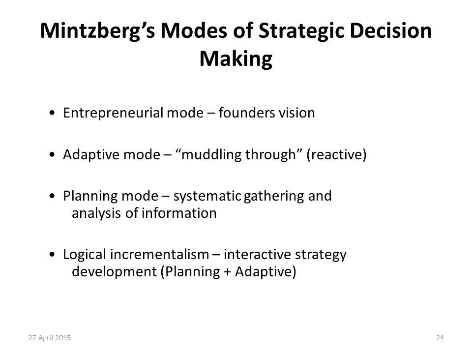 "24 Mintzberg's Modes of Strategic Decision Making Entrepreneurial mode – founders vision Adaptive mode – ""muddling through"" (reactive) Planning mode –"