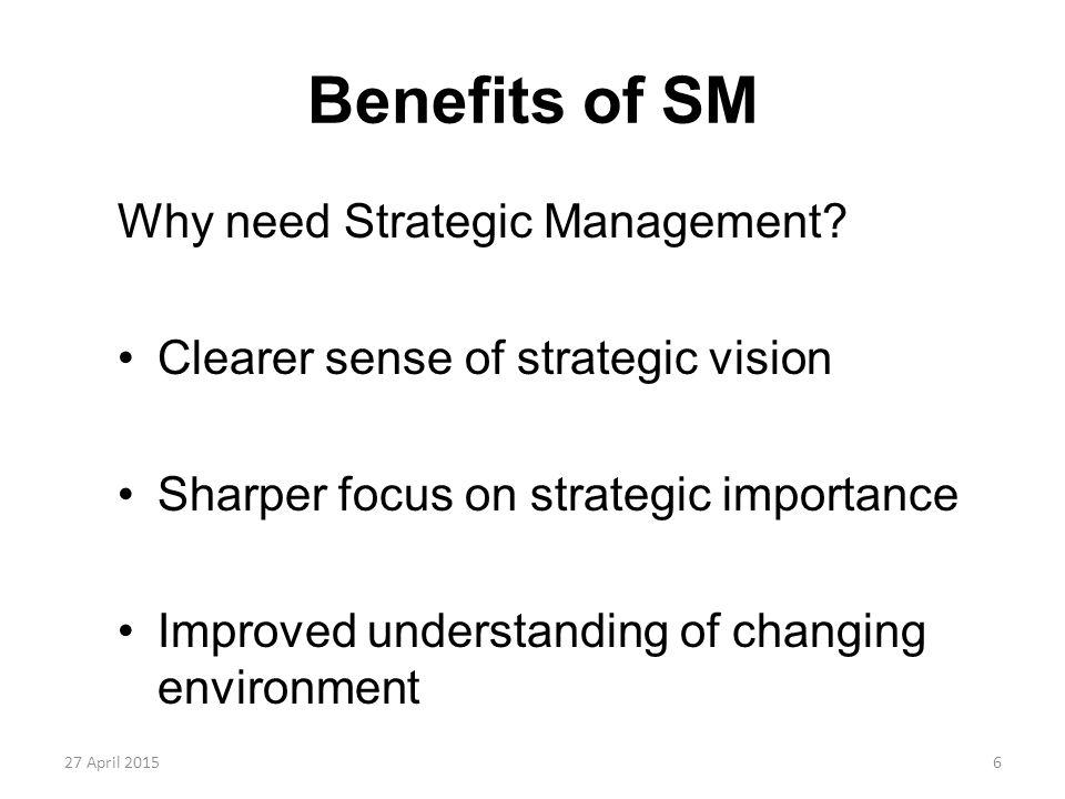 6 Benefits of SM Why need Strategic Management? Clearer sense of strategic vision Sharper focus on strategic importance Improved understanding of chan