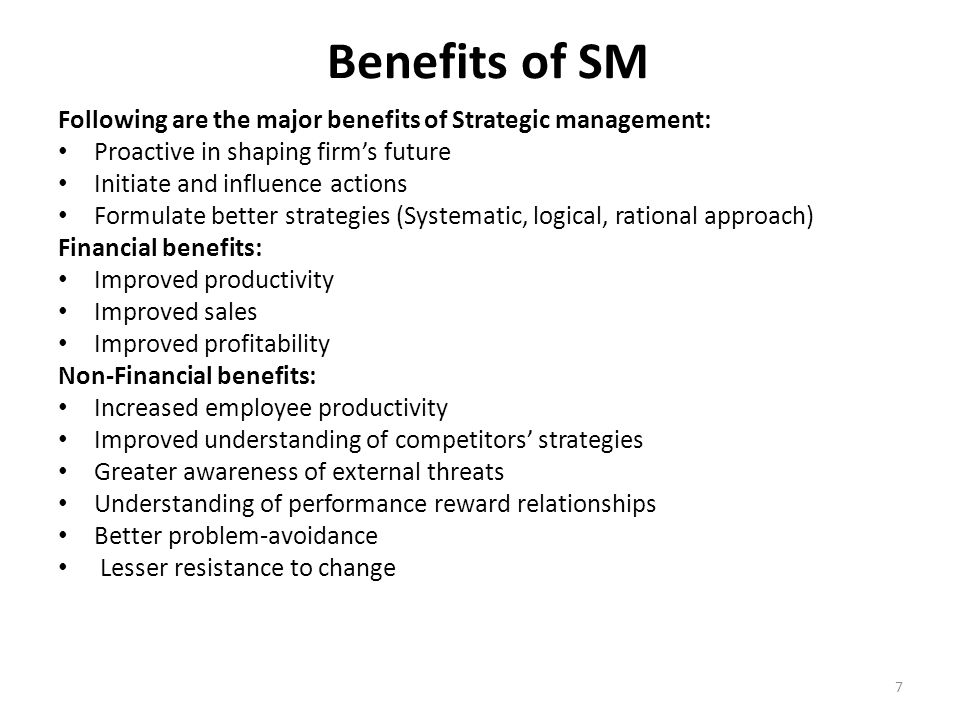 7 Benefits of SM Following are the major benefits of Strategic management: Proactive in shaping firm's future Initiate and influence actions Formulate