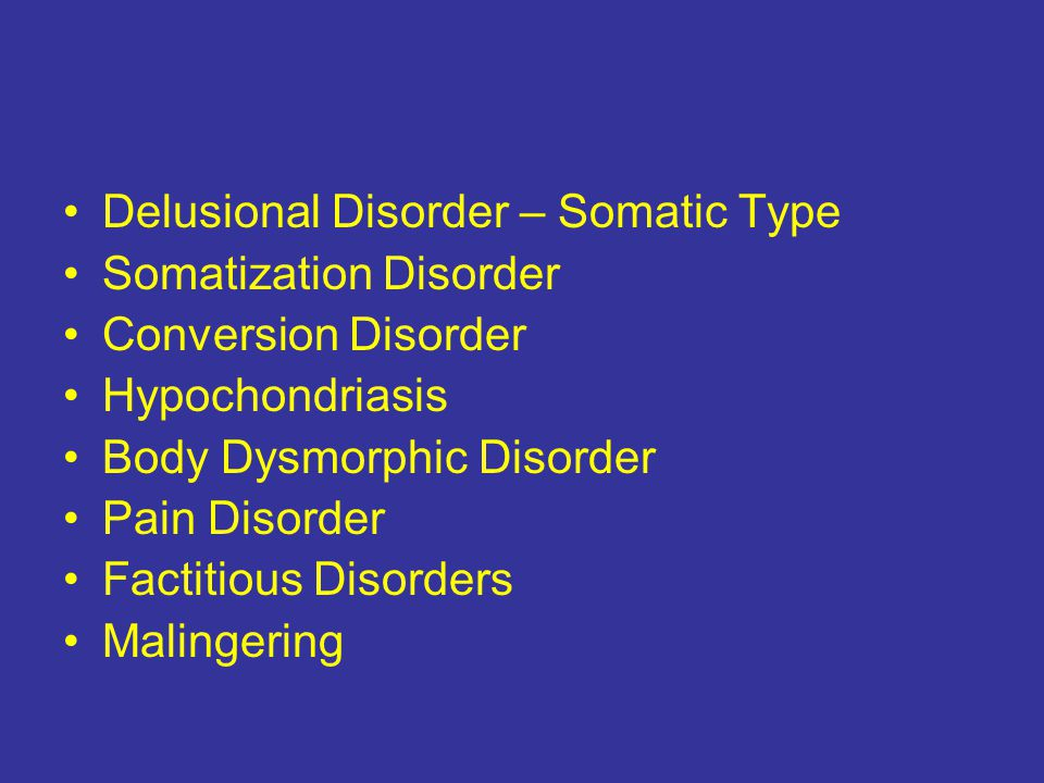 Delusional Disorder – Somatic Type Somatization Disorder Conversion Disorder Hypochondriasis Body Dysmorphic Disorder Pain Disorder Factitious Disorders Malingering