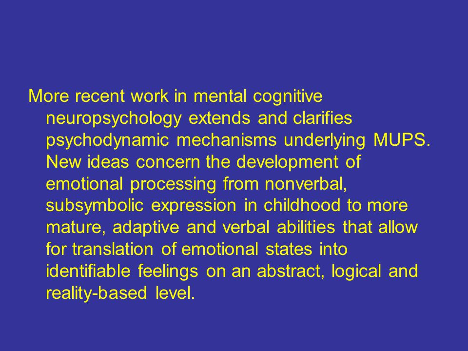 More recent work in mental cognitive neuropsychology extends and clarifies psychodynamic mechanisms underlying MUPS.