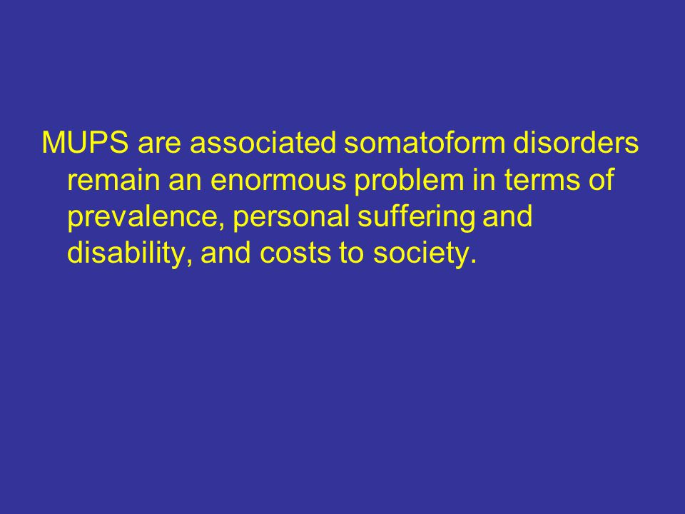 MUPS are associated somatoform disorders remain an enormous problem in terms of prevalence, personal suffering and disability, and costs to society.