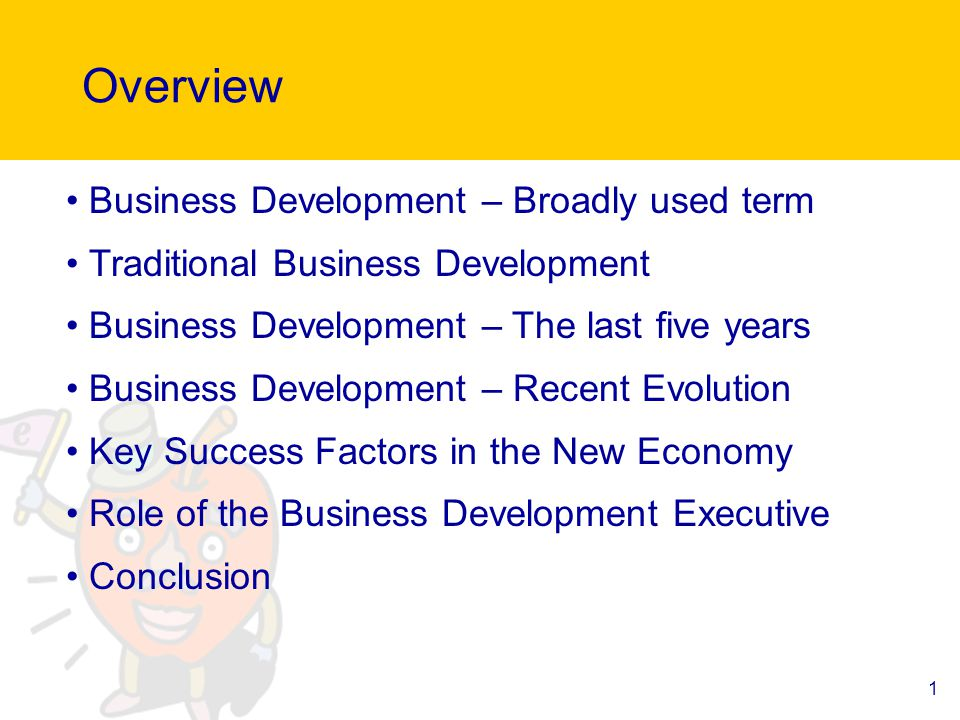 1 Overview Business Development – Broadly used term Traditional Business Development Business Development – The last five years Business Development – Recent Evolution Key Success Factors in the New Economy Role of the Business Development Executive Conclusion