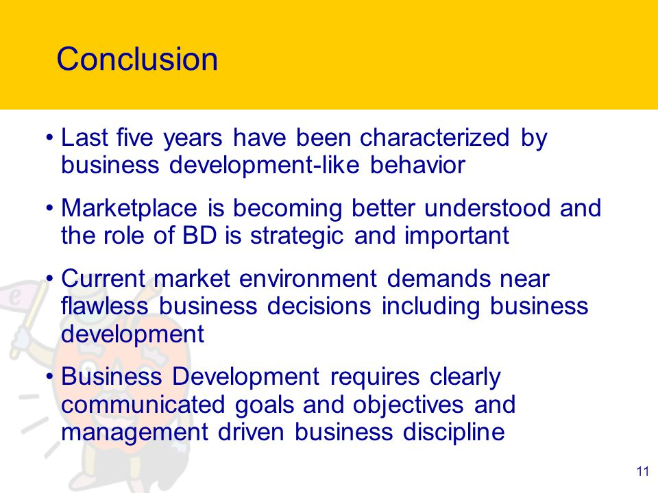 11 Conclusion Last five years have been characterized by business development-like behavior Marketplace is becoming better understood and the role of BD is strategic and important Current market environment demands near flawless business decisions including business development Business Development requires clearly communicated goals and objectives and management driven business discipline