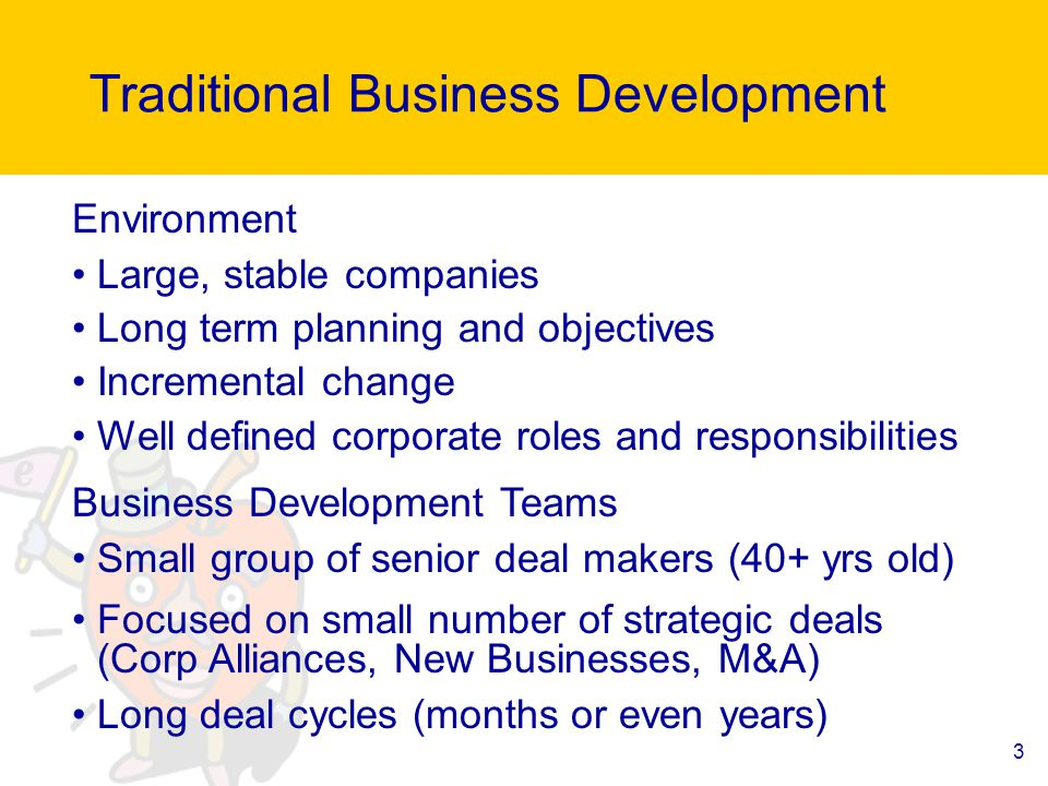 3 Traditional Business Development Environment Large, stable companies Long term planning and objectives Incremental change Well defined corporate roles and responsibilities Business Development Teams Small group of senior deal makers (40+ yrs old) Focused on small number of strategic deals (Corp Alliances, New Businesses, M&A) Long deal cycles (months or even years)