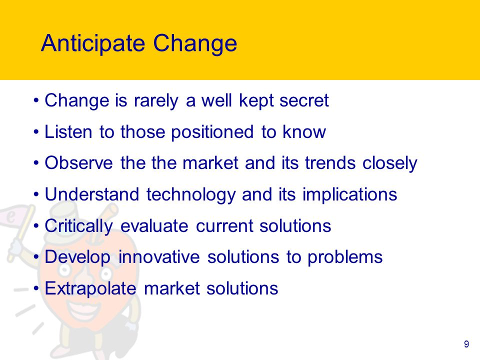 9 Anticipate Change Change is rarely a well kept secret Listen to those positioned to know Observe the the market and its trends closely Understand technology and its implications Critically evaluate current solutions Develop innovative solutions to problems Extrapolate market solutions