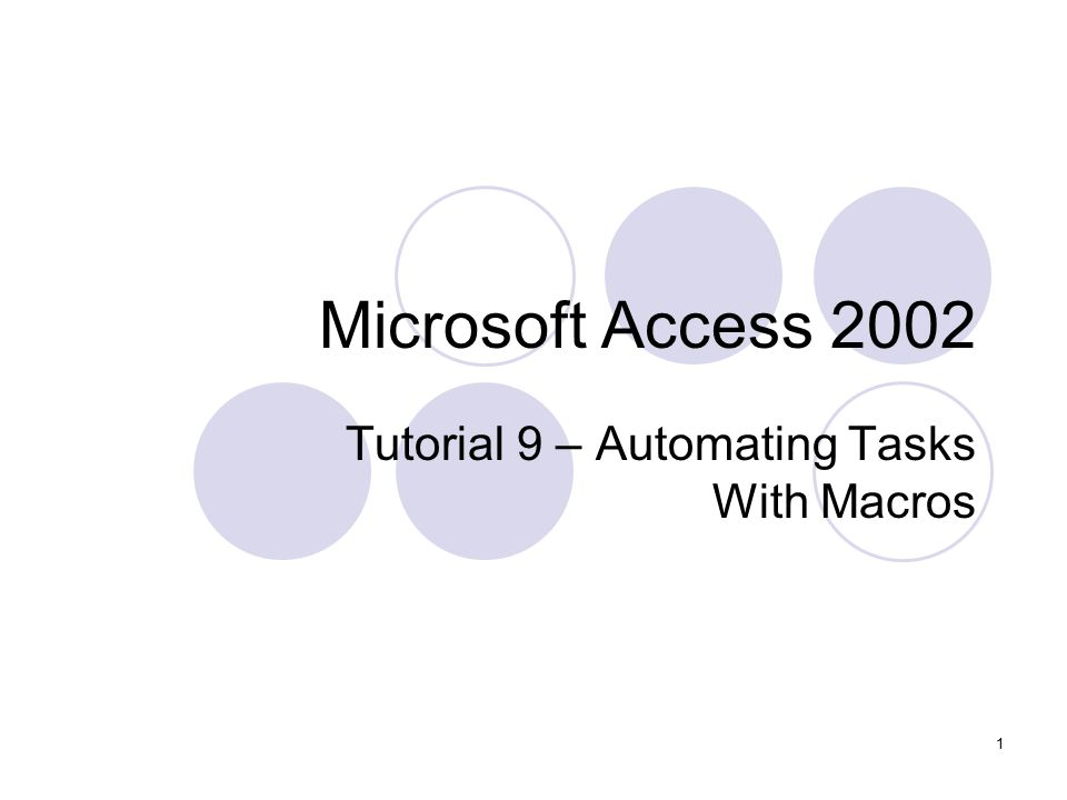 1 Microsoft Access 2002 Tutorial 9 – Automating Tasks With Macros