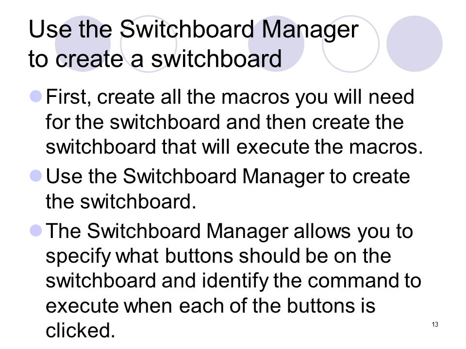 13 Use the Switchboard Manager to create a switchboard First, create all the macros you will need for the switchboard and then create the switchboard that will execute the macros.