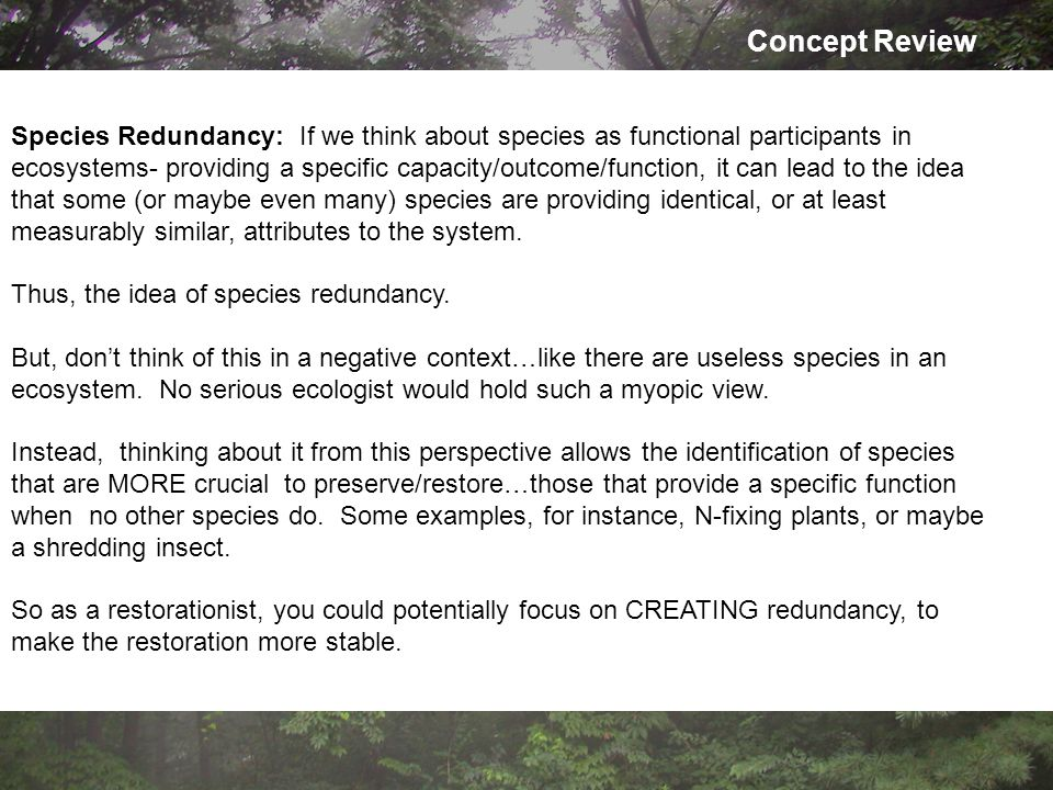 Concept Review Species Redundancy: If we think about species as functional participants in ecosystems- providing a specific capacity/outcome/function, it can lead to the idea that some (or maybe even many) species are providing identical, or at least measurably similar, attributes to the system.