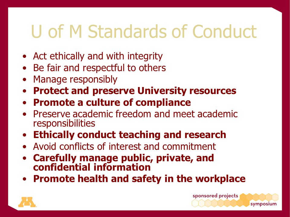 U of M Standards of Conduct Act ethically and with integrity Be fair and respectful to others Manage responsibly Protect and preserve University resources Promote a culture of compliance Preserve academic freedom and meet academic responsibilities Ethically conduct teaching and research Avoid conflicts of interest and commitment Carefully manage public, private, and confidential information Promote health and safety in the workplace