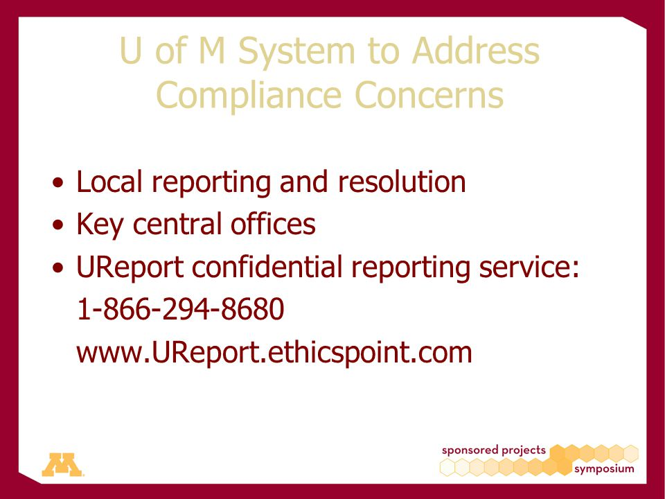 U of M System to Address Compliance Concerns Local reporting and resolution Key central offices UReport confidential reporting service: 1-866-294-8680 www.UReport.ethicspoint.com