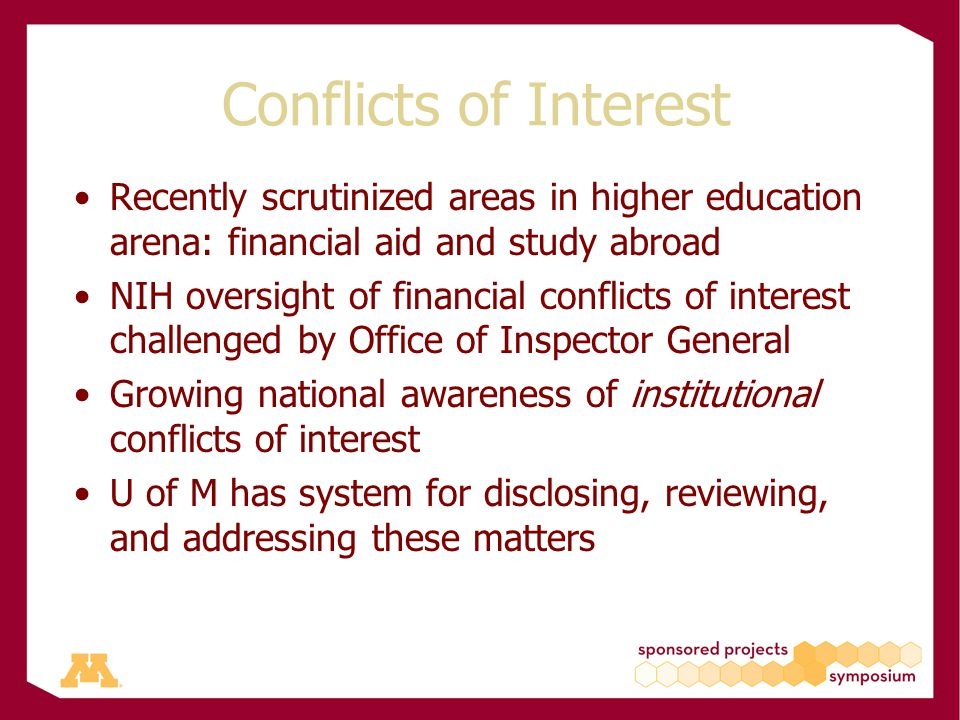 Conflicts of Interest Recently scrutinized areas in higher education arena: financial aid and study abroad NIH oversight of financial conflicts of interest challenged by Office of Inspector General Growing national awareness of institutional conflicts of interest U of M has system for disclosing, reviewing, and addressing these matters