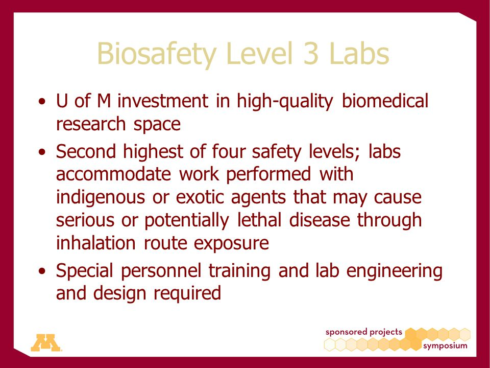 Biosafety Level 3 Labs U of M investment in high-quality biomedical research space Second highest of four safety levels; labs accommodate work performed with indigenous or exotic agents that may cause serious or potentially lethal disease through inhalation route exposure Special personnel training and lab engineering and design required
