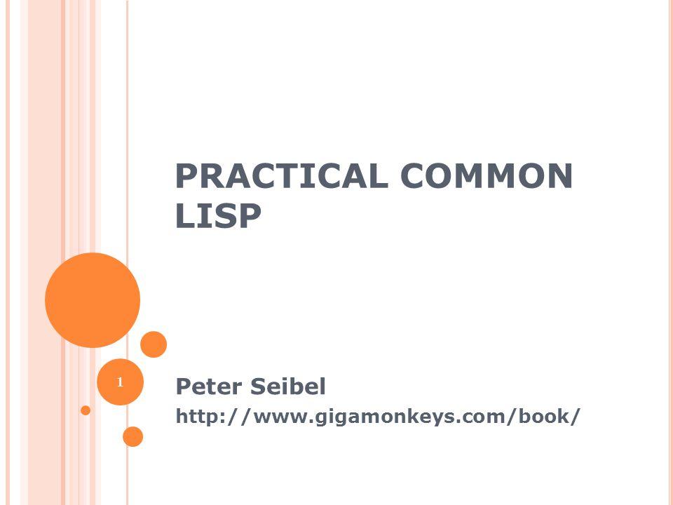 PRACTICAL COMMON LISP Peter Seibel http://www.gigamonkeys.com/book/ 1