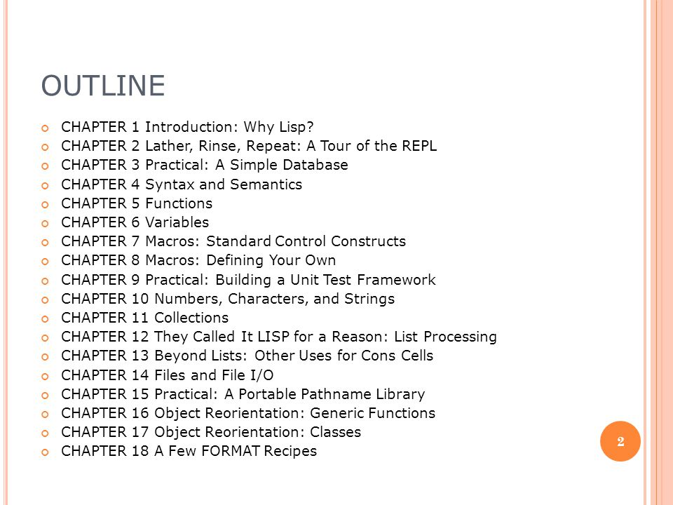 OUTLINE CHAPTER 19 Beyond Exception Handling: Conditions and CHAPTER 20 The Special Operators CHAPTER 21 Programming in the Large: Packages and Symbols CHAPTER 22 LOOP for Black Belts CHAPTER 23 Practical: A Spam Filter CHAPTER 24 Practical: Parsing Binary Files CHAPTER 25 Practical: An ID3 Parser CHAPTER 26 Practical: Web Programming with AllegroServe CHAPTER 27 Practical: An MP3 Database CHAPTER 28 Practical: A Shoutcast Server CHAPTER 29 Practical: An MP3 Browser CHAPTER 30 Practical: An HTML Generation Library, the Interpreter CHAPTER 31 Practical: An HTML Generation Library, the Compiler CHAPTER 32 Conclusion: What s Next.