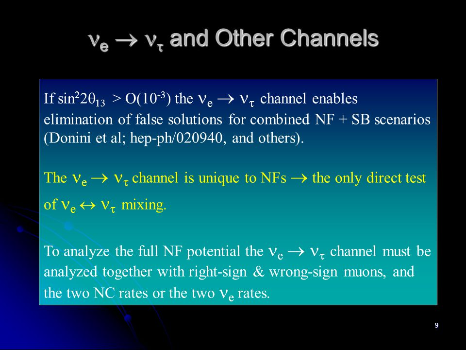 9 e   and Other Channels e   and Other Channels If sin 2 2  13 > O(10 -3 ) the e   channel enables elimination of false solutions for combined NF + SB scenarios (Donini et al; hep-ph/020940, and others).