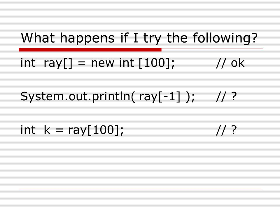 What happens if I try the following? int ray[] = new int [100];// ok System.out.println( ray[-1] );// ? int k = ray[100];// ?