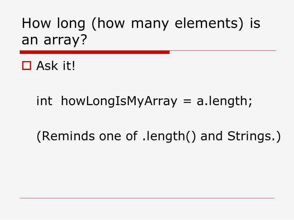 How long (how many elements) is an array?  Ask it! int howLongIsMyArray = a.length; (Reminds one of.length() and Strings.)