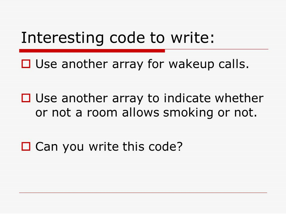 Interesting code to write:  Use another array for wakeup calls.  Use another array to indicate whether or not a room allows smoking or not.  Can yo