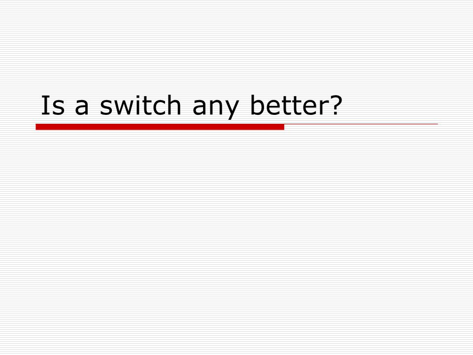Is a switch any better?