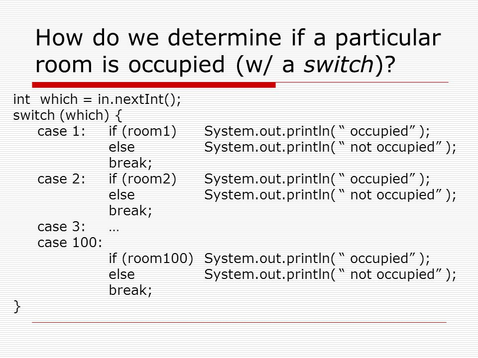How do we determine if a particular room is occupied (w/ a switch)? int which = in.nextInt(); switch (which) { case 1:if (room1)System.out.println( ""