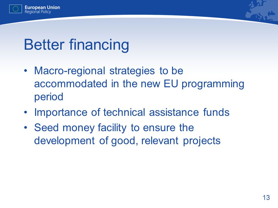 13 Better financing Macro-regional strategies to be accommodated in the new EU programming period Importance of technical assistance funds Seed money facility to ensure the development of good, relevant projects