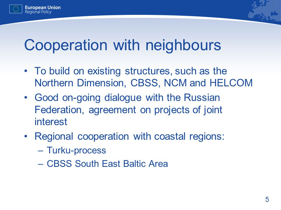 5 Cooperation with neighbours To build on existing structures, such as the Northern Dimension, CBSS, NCM and HELCOM Good on-going dialogue with the Russian Federation, agreement on projects of joint interest Regional cooperation with coastal regions: –Turku-process –CBSS South East Baltic Area
