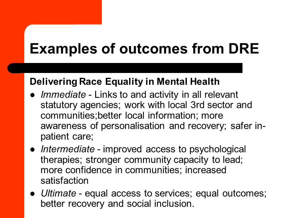 Examples of outcomes from DRE Delivering Race Equality in Mental Health Immediate - Links to and activity in all relevant statutory agencies; work with local 3rd sector and communities;better local information; more awareness of personalisation and recovery; safer in- patient care; Intermediate - improved access to psychological therapies; stronger community capacity to lead; more confidence in communities; increased satisfaction Ultimate - equal access to services; equal outcomes; better recovery and social inclusion.