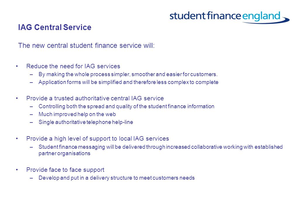 IAG Central Service The new central student finance service will: Reduce the need for IAG services –By making the whole process simpler, smoother and easier for customers.