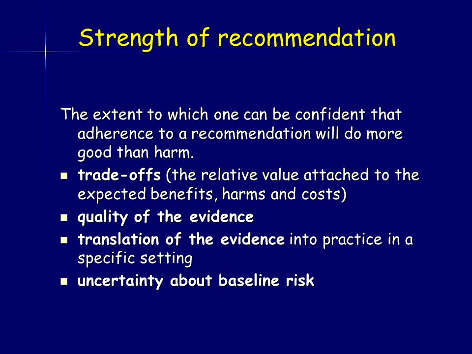 Strength of recommendation The extent to which one can be confident that adherence to a recommendation will do more good than harm.