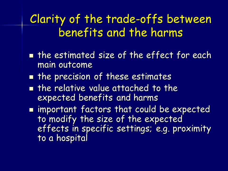 Clarity of the trade-offs between benefits and the harms the estimated size of the effect for each main outcome the estimated size of the effect for each main outcome the precision of these estimates the precision of these estimates the relative value attached to the expected benefits and harms the relative value attached to the expected benefits and harms important factors that could be expected to modify the size of the expected effects in specific settings; e.g.
