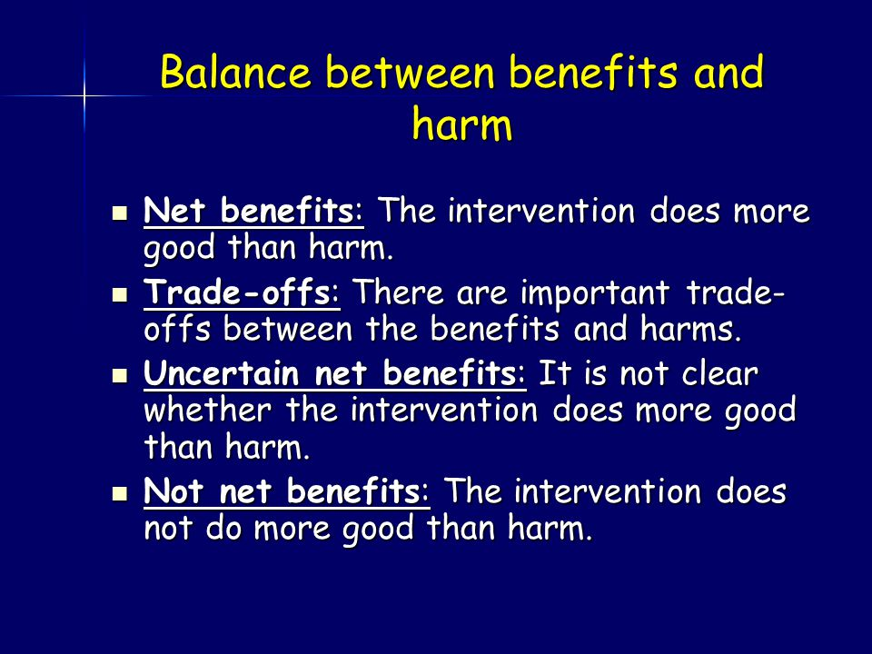 Balance between benefits and harm Net benefits: The intervention does more good than harm.