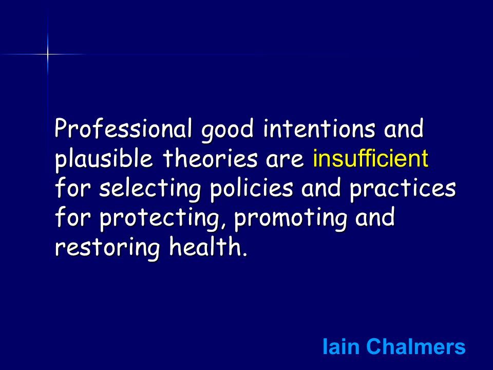 Professional good intentions and plausible theories are insufficient for selecting policies and practices for protecting, promoting and restoring health.