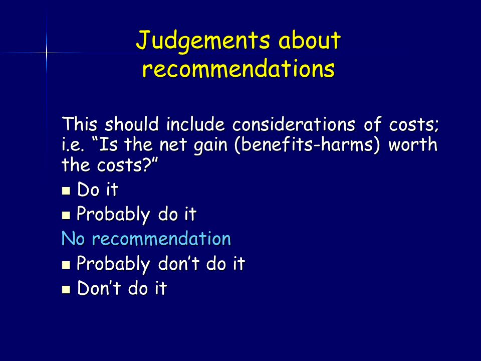 Judgements about recommendations This should include considerations of costs; i.e.