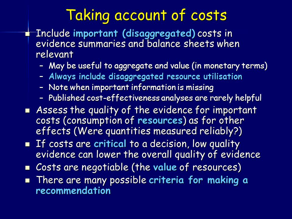 Taking account of costs Include important (disaggregated) costs in evidence summaries and balance sheets when relevant Include important (disaggregated) costs in evidence summaries and balance sheets when relevant –May be useful to aggregate and value (in monetary terms) –Always include disaggregated resource utilisation –Note when important information is missing –Published cost-effectiveness analyses are rarely helpful Assess the quality of the evidence for important costs (consumption of resources) as for other effects (Were quantities measured reliably ) Assess the quality of the evidence for important costs (consumption of resources) as for other effects (Were quantities measured reliably ) If costs are critical to a decision, low quality evidence can lower the overall quality of evidence If costs are critical to a decision, low quality evidence can lower the overall quality of evidence Costs are negotiable (the value of resources) Costs are negotiable (the value of resources) There are many possible criteria for making a recommendation There are many possible criteria for making a recommendation