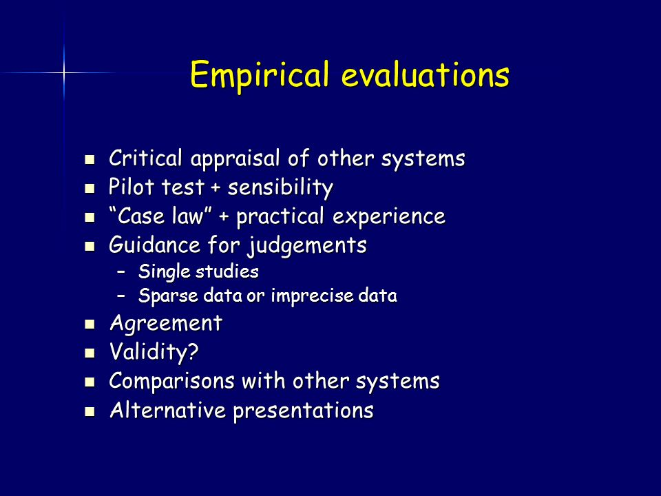 Empirical evaluations Critical appraisal of other systems Critical appraisal of other systems Pilot test + sensibility Pilot test + sensibility Case law + practical experience Case law + practical experience Guidance for judgements Guidance for judgements –Single studies –Sparse data or imprecise data Agreement Agreement Validity.