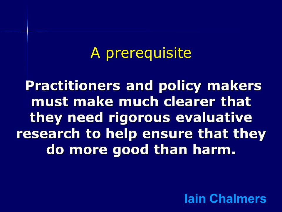 A prerequisite Practitioners and policy makers must make much clearer that they need rigorous evaluative research to help ensure that they do more good than harm.