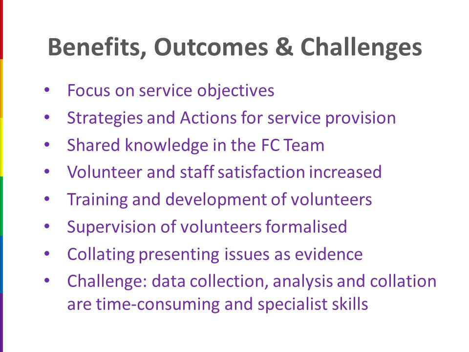 Benefits, Outcomes & Challenges Focus on service objectives Strategies and Actions for service provision Shared knowledge in the FC Team Volunteer and staff satisfaction increased Training and development of volunteers Supervision of volunteers formalised Collating presenting issues as evidence Challenge: data collection, analysis and collation are time-consuming and specialist skills