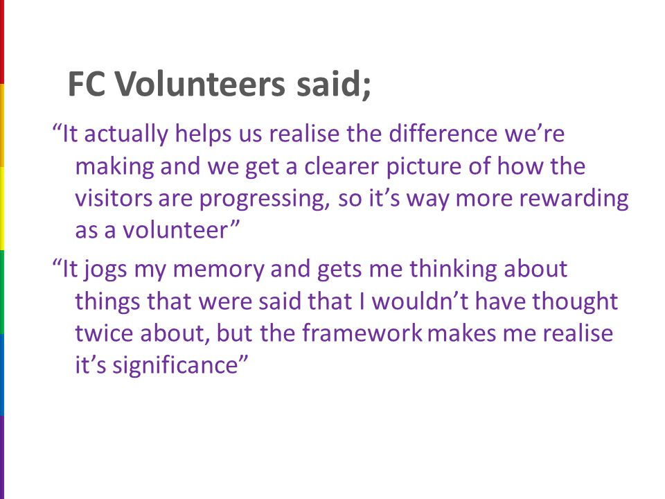 FC Volunteers said; It actually helps us realise the difference we're making and we get a clearer picture of how the visitors are progressing, so it's way more rewarding as a volunteer It jogs my memory and gets me thinking about things that were said that I wouldn't have thought twice about, but the framework makes me realise it's significance