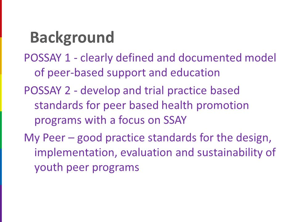 Background POSSAY 1 - clearly defined and documented model of peer-based support and education POSSAY 2 - develop and trial practice based standards for peer based health promotion programs with a focus on SSAY My Peer – good practice standards for the design, implementation, evaluation and sustainability of youth peer programs