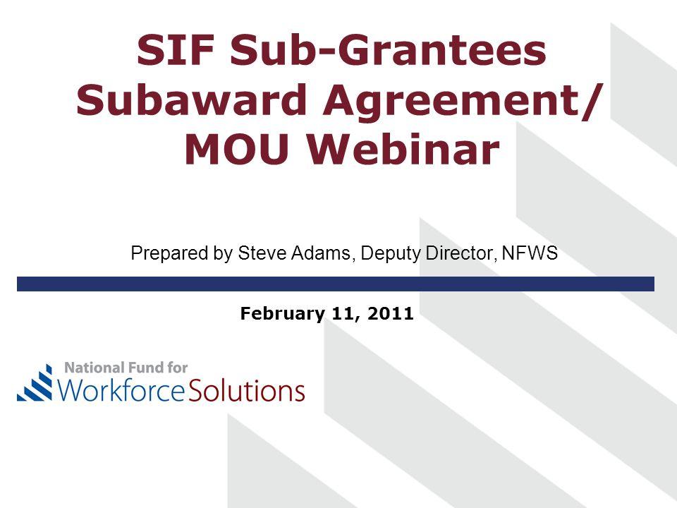 SIF Sub-Grantees Subaward Agreement/ MOU Webinar Prepared by Steve Adams, Deputy Director, NFWS February 11, 2011
