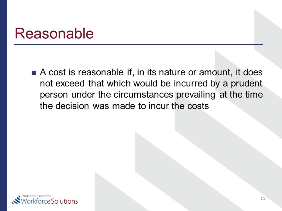 Reasonable A cost is reasonable if, in its nature or amount, it does not exceed that which would be incurred by a prudent person under the circumstances prevailing at the time the decision was made to incur the costs 11