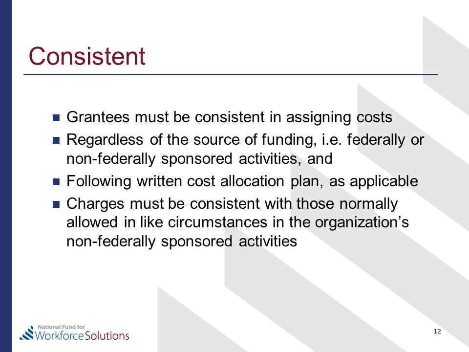 Consistent Grantees must be consistent in assigning costs Regardless of the source of funding, i.e.
